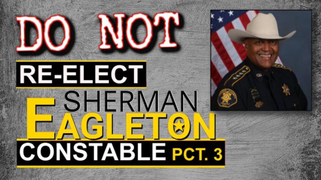 Do not re-elect Sherman Eagleton for Constable Precinct 3